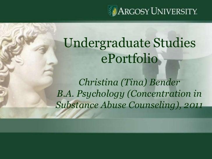1<br />Undergraduate Studies  ePortfolio<br />Christina (Tina) Bender<br />B.A. Psychology (Concentration in Substance Abu...