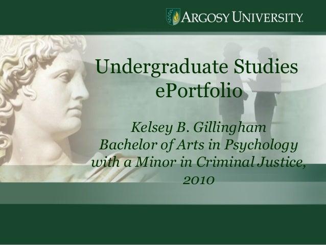 1 Undergraduate Studies ePortfolio Kelsey B. Gillingham Bachelor of Arts in Psychology with a Minor in Criminal Justice, 2...