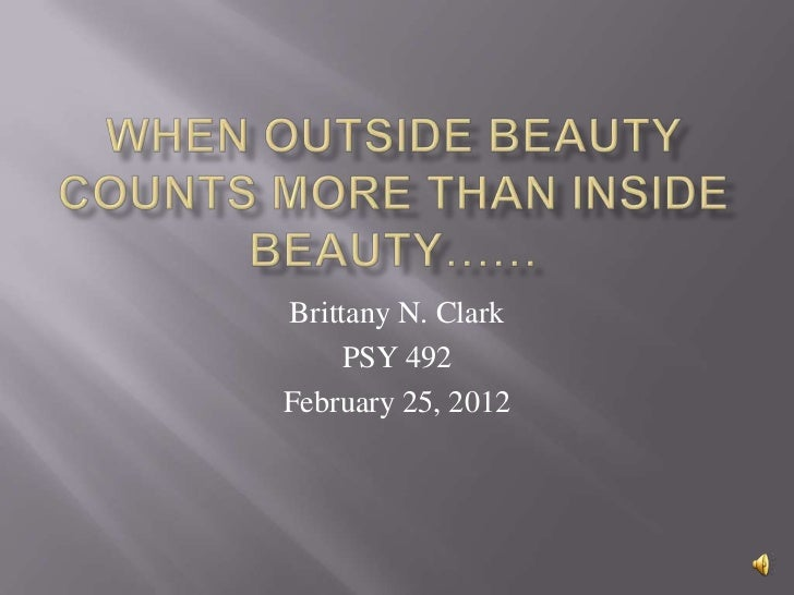 When outside beauty counts more than Inside beauty……<br />Brittany N. Clark<br />PSY 492<br />February 25, 2012<br />