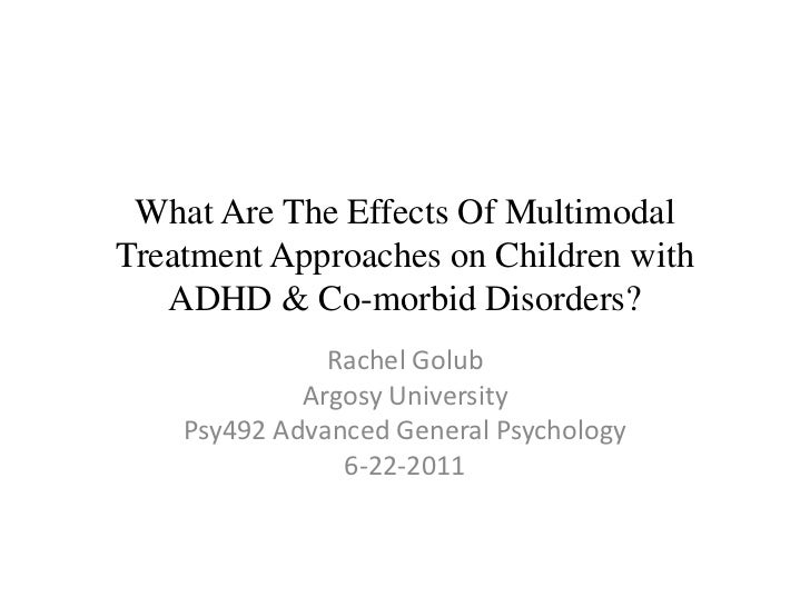 What Are The Effects Of Multimodal Treatment Approaches on Children with ADHD & Co-morbid Disorders?<br />Rachel Golub<br ...