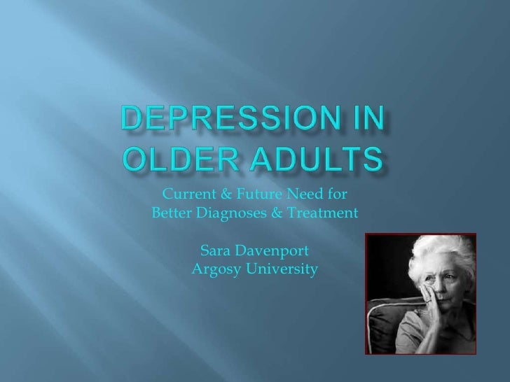 Depression in older Adults<br />Current & Future Need for <br />Better Diagnoses & Treatment<br />Sara Davenport<br />Argo...
