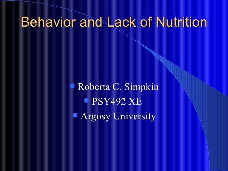 Behavior and Lack of Nutrition  <ul><li>Roberta C. Simpkin </li></ul><ul><li>PSY492 XE  </li></ul><ul><li>Argosy Universit...