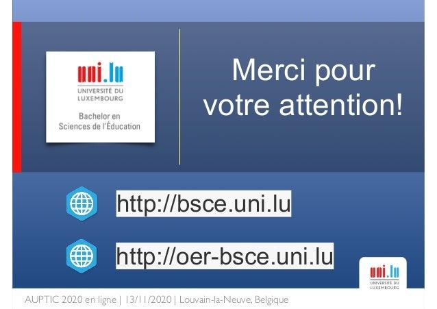 AUPTIC 2020 en ligne   13/11/2020   Louvain-la-Neuve, Belgique Merci pour votre attention! http://bsce.uni.lu http://oer-b...