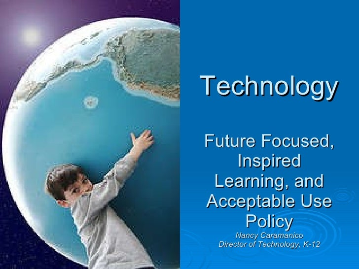 Technology Future Focused, Inspired Learning, and Acceptable Use Policy Nancy Caramanico Director of Technology, K-12