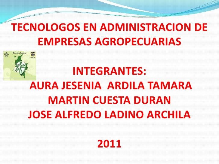 TECNOLOGOS EN ADMINISTRACION DE EMPRESAS AGROPECUARIASINTEGRANTES:  AURA JESENIA  ARDILA TAMARAMARTIN CUESTA DURANJOSE ALF...