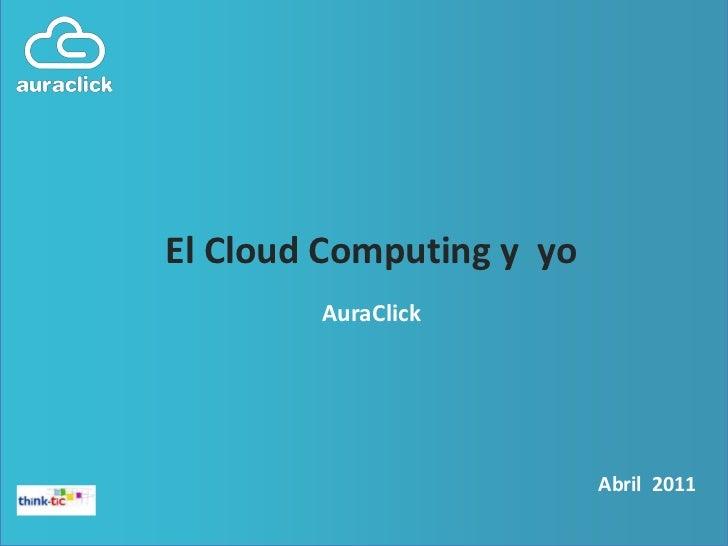 El Cloud Computing y  yo<br />AuraClick<br />Abril2011<br />