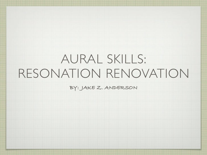 AURAL SKILLS:RESONATION RENOVATION      BY: JAKE Z. ANDERSON