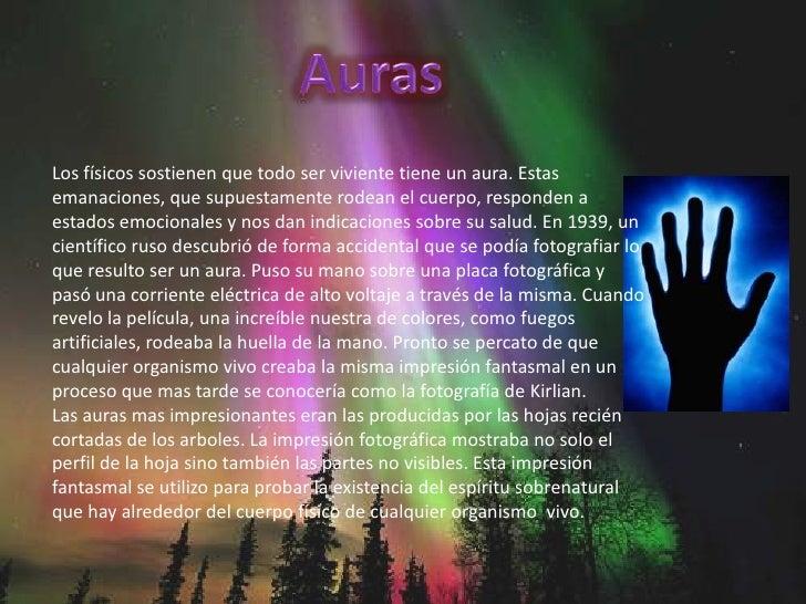 Auras<br />Los físicos sostienen que todo ser viviente tiene un aura. Estas emanaciones, que supuestamente rodean el cuerp...