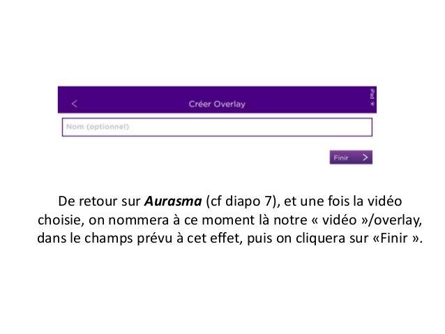 De retour sur Aurasma (cf diapo 7), et une fois la vidéo choisie, on nommera à ce moment là notre « vidéo »/overlay, dans ...
