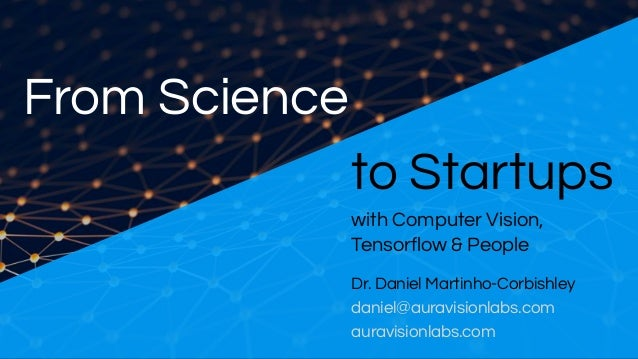 From Science to Startups Dr. Daniel Martinho-Corbishley daniel@auravisionlabs.com auravisionlabs.com with Computer Vision,...