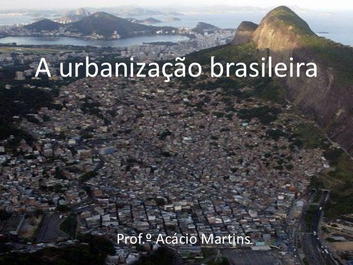 A urbanização brasileira      Prof.º Acácio Martins