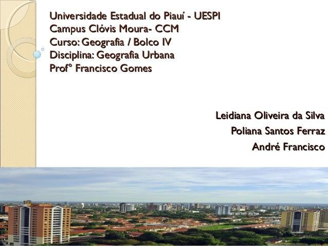 Universidade Estadual do Piauí - UESPI Campus Clóvis Moura- CCM Curso: Geografia / Bolco IV Disciplina: Geografia Urbana P...