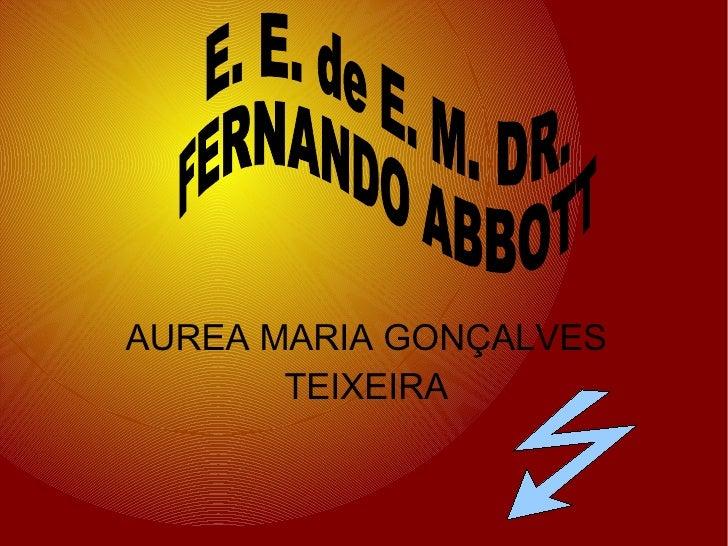 AUREA MARIA GONÇALVES TEIXEIRA E. E. de E. M. DR.  FERNANDO ABBOTT
