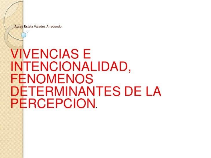 Aurea Estela Valadez Arredondo<br />VIVENCIAS E INTENCIONALIDAD, FENOMENOS DETERMINANTES DE LA PERCEPCION.<br />