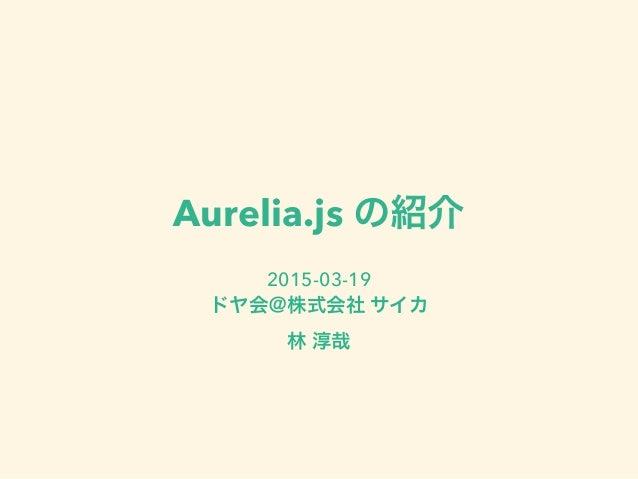 Aurelia.js の紹介 2015-03-19 ドヤ会@株式会社 サイカ 林 淳哉