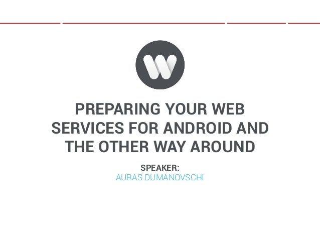 PREPARING YOUR WEBSERVICES FOR ANDROID AND THE OTHER WAY AROUND            SPEAKER:       AURAS DUMANOVSCHI