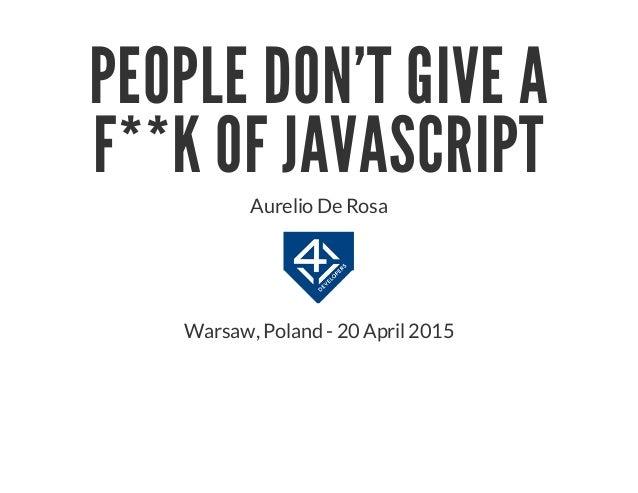 PEOPLE DON'T GIVE A F**K OF JAVASCRIPT Aurelio De Rosa Warsaw, Poland - 20 April 2015