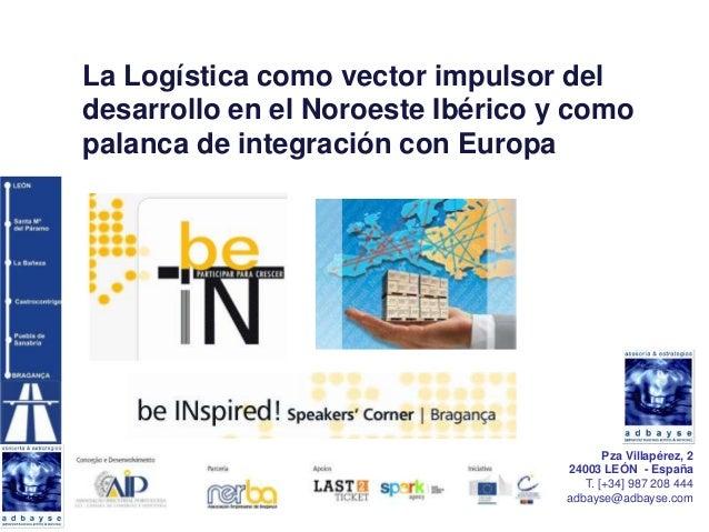 La Logística como vector impulsor deldesarrollo en el Noroeste Ibérico y comopalanca de integración con Europa            ...