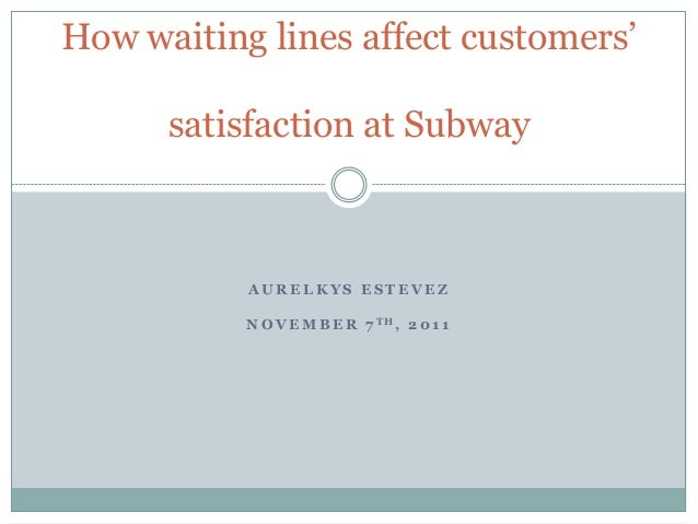 How waiting lines affect customers' satisfaction at Subway  AURELKYS ESTEVEZ N O V E M B E R 7 TH, 2 0 1 1