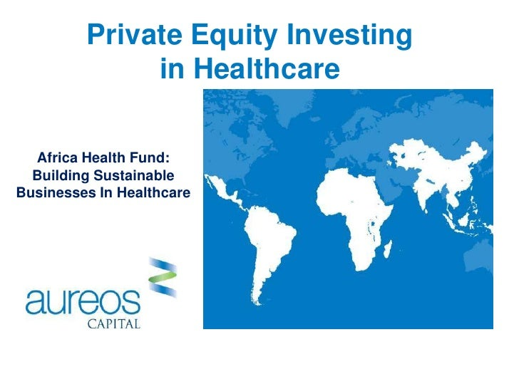 Private Equity Investing              in Healthcare  Africa Health Fund:  Building SustainableBusinesses In Healthcare    ...