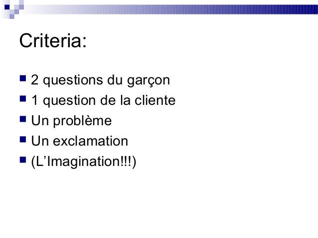 Criteria: 2 questions du garçon 1 question de la cliente Un problème Un exclamation (L'Imagination!!!)