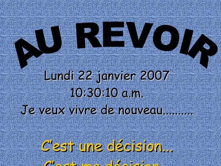 AU REVOIR Lundi 22 janvier 2007 05:54:41 a.m. Je veux vivre de nouveau.......... C'est une décision... C'est ma décision...