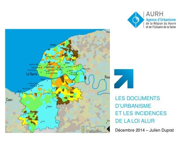 LES DOCUMENTS D'URBANISME ET LES INCIDENCES DE LA LOI ALUR Décembre 2014 – Julien Duprat