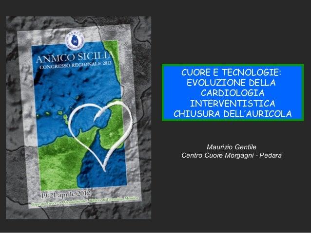 Maurizio Gentile Centro Cuore Morgagni - Pedara CUORE E TECNOLOGIE: EVOLUZIONE DELLA CARDIOLOGIA INTERVENTISTICA CHIUSURA ...