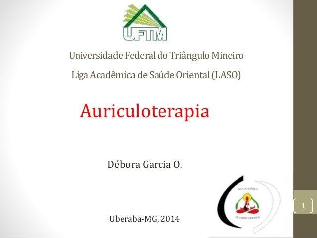 UniversidadeFederaldoTriânguloMineiro LigaAcadêmicadeSaúdeOriental(LASO) Auriculoterapia Débora Garcia O. Uberaba-MG, 2014...