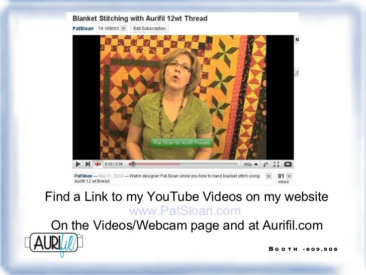 Find a Link to my YouTube Videos on my website www.PatSloan.com   On the Videos/Webcam page and at Aurifil.com