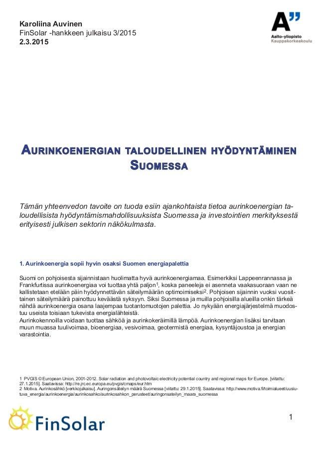 1 Aurinkoenergian taloudellinen hyödyntäminen Suomessa Tämän yhteenvedon tavoite on tuoda esiin ajankohtaista tietoa aurin...