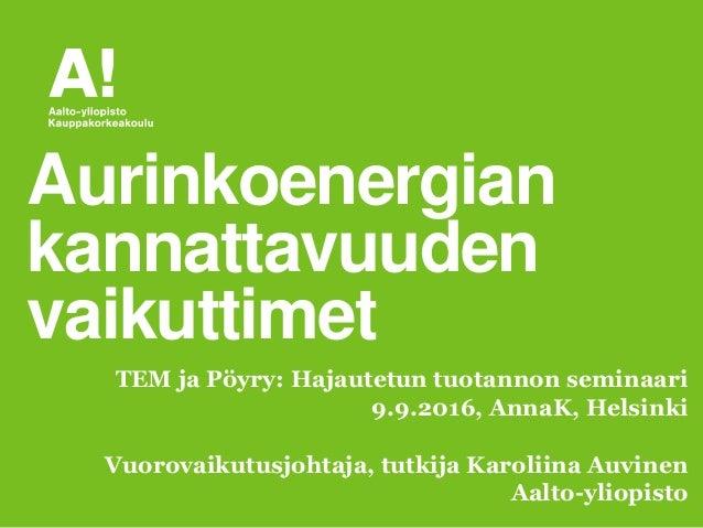 Vuorovaikutusjohtaja, tutkija Karoliina Auvinen Aalto-yliopisto Aurinkoenergian kannattavuuden vaikuttimet TEM ja Pöyry: H...