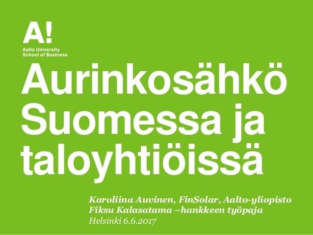 Karoliina Auvinen, FinSolar, Aalto-yliopisto Fiksu Kalasatama –hankkeen työpaja Helsinki 6.6.2017 Aurinkosähkö Suomessa ja...