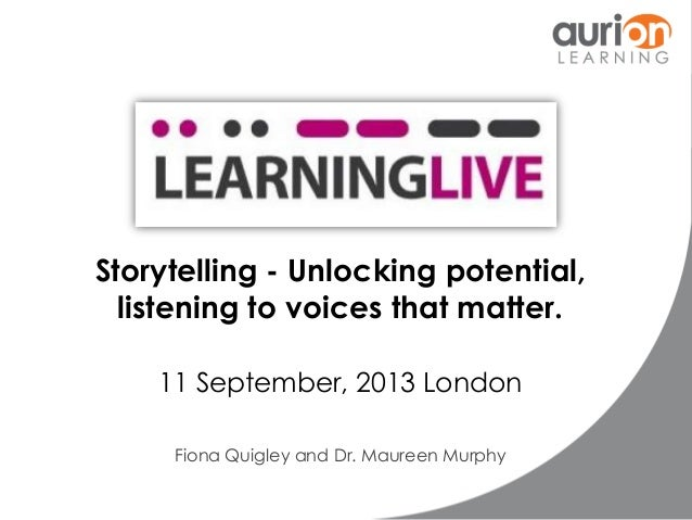 Storytelling - Unlocking potential, listening to voices that matter. 11 September, 2013 London Fiona Quigley and Dr. Maure...