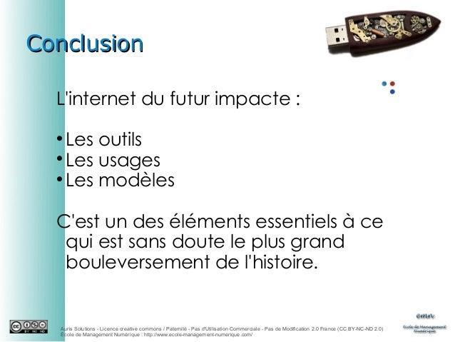 Conclusion L'internet du futur impacte : Les outils  Les usages  Les modèles   C'est un des éléments essentiels à ce qu...