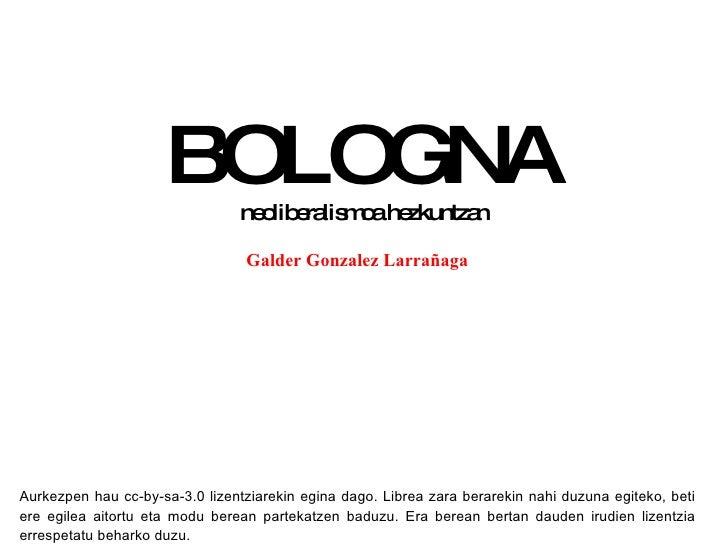 BOLOGNA neoliberalismoa hezkuntzan Galder Gonzalez Larrañaga Aurkezpen hau cc-by-sa-3.0 lizentziarekin egina dago. Librea ...