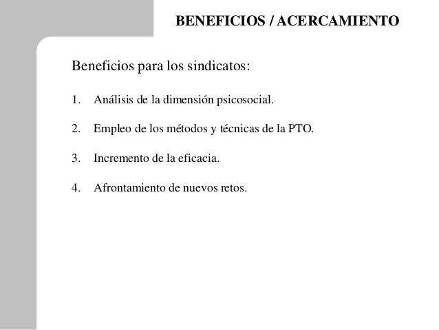 BENEFICIOS / ACERCAMIENTO Beneficios para los sindicatos: 1. Análisis de la dimensión psicosocial. 2. Empleo de los método...