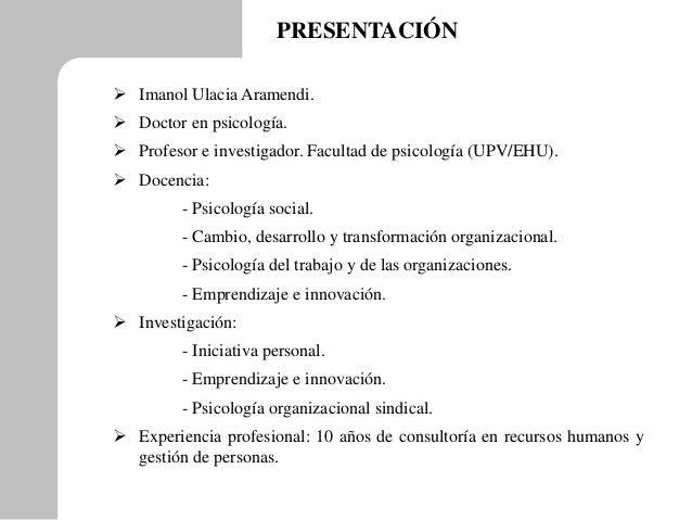 PRESENTACIÓN  Imanol Ulacia Aramendi.  Doctor en psicología.  Profesor e investigador. Facultad de psicología (UPV/EHU)...