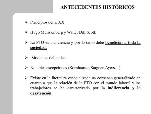ANTECEDENTES HISTÓRICOS  Principios del s. XX.  Hugo Munstenberg y Walter Dill Scott.  La PTO es una ciencia y por lo t...