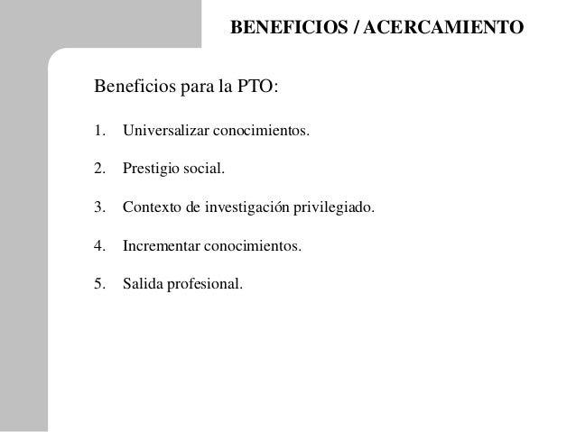 BENEFICIOS / ACERCAMIENTO Beneficios para la PTO: 1. Universalizar conocimientos. 2. Prestigio social. 3. Contexto de inve...