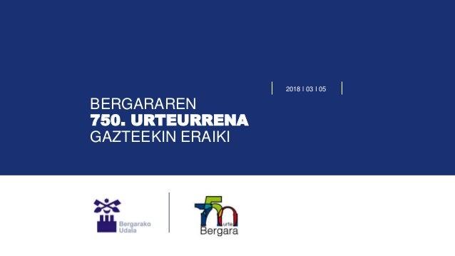 BERGARAREN 750. URTEURRENA GAZTEEKIN ERAIKI 2018 l 03 I 05