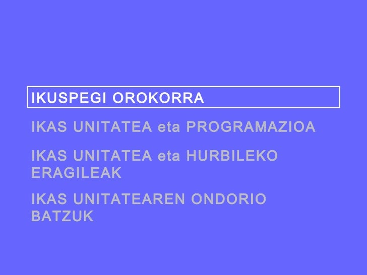 IKUSPEGI OROKORRAIKAS UNITATEA eta PROGRAMAZIOAIKAS UNITATEA eta HURBILEKOERAGILEAKIKAS UNITATEAREN ONDORIOBATZUK