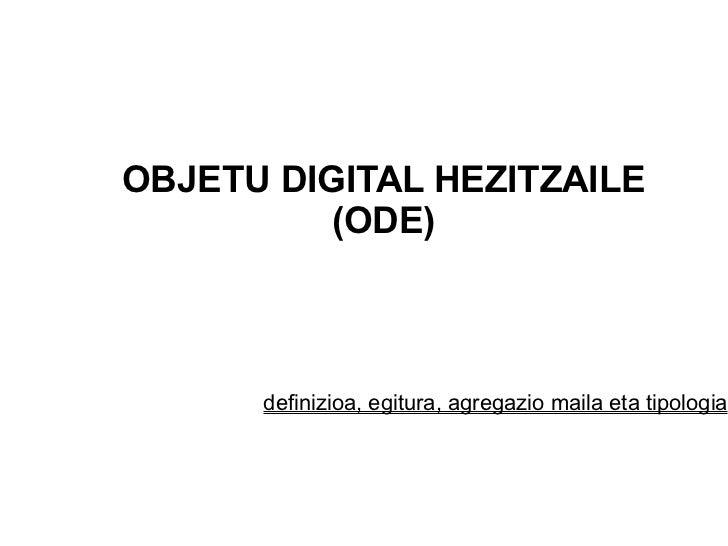 OBJETU DIGITAL HEZITZAILE (ODE) <ul>definizioa, egitura, agregazio maila eta tipologia </ul>