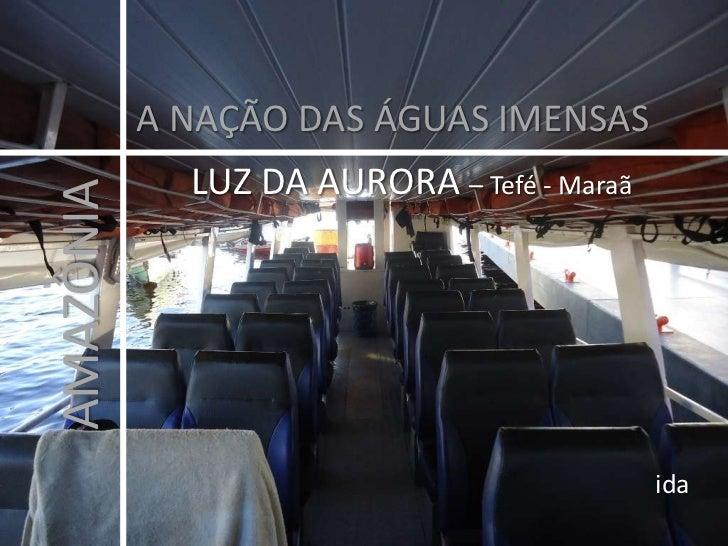 A NAÇÃO DAS ÁGUAS IMENSAS<br />LUZ DA AURORA – Tefé - Maraã<br />AMAZÔNIA<br />ida<br />