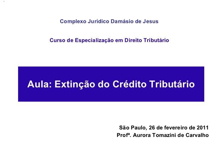 São Paulo, 26 de fevereiro de 2011 Profª. Aurora Tomazini de Carvalho Aula: Extinção do Crédito Tributário Curso de Especi...