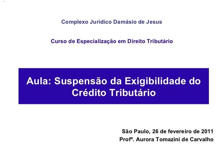 São Paulo, 26 de fevereiro de 2011 Profª. Aurora Tomazini de Carvalho Aula: Suspensão da Exigibilidade do Crédito Tributár...