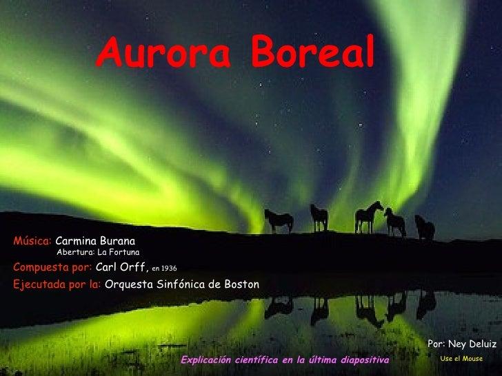 Aurora Boreal Explicación  científica en la última  diapositiva Use el Mouse Por: Ney Deluiz Compuesta por:  Carl Orff ,  ...