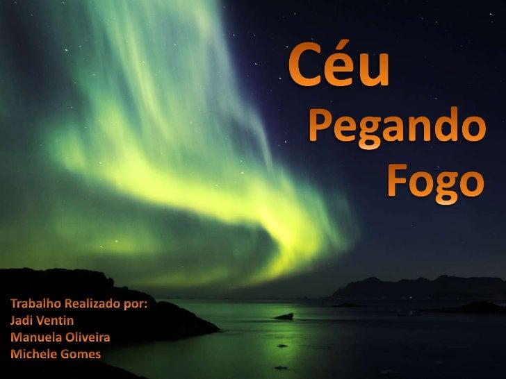 Céu<br />Pegando<br />Fogo<br />Trabalho Realizado por:<br />JadiVentin<br />Manuela Oliveira<br />Michele Gomes<br />