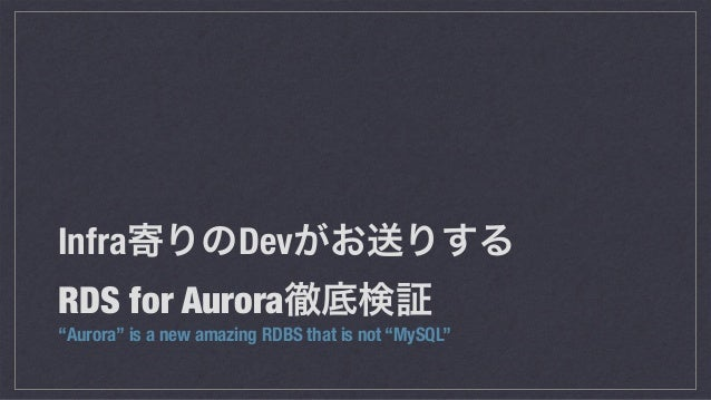 "Infra寄りのDevがお送りする RDS for Aurora徹底検証 ""Aurora"" is a new amazing RDBS that is not ""MySQL"""