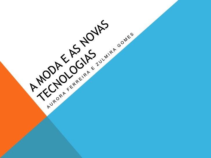 A moda e as novas tecnologias <br />Aurora Ferreira e Zulmira Gomes<br />
